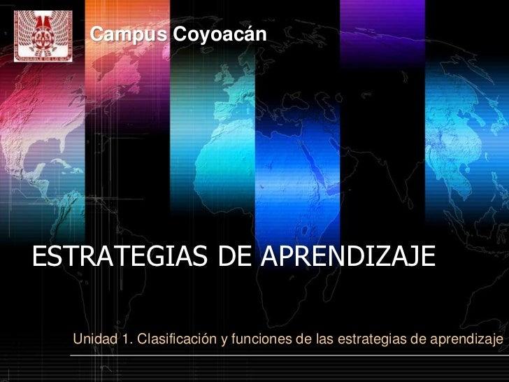 Campus CoyoacánESTRATEGIAS DE APRENDIZAJE  Unidad 1. Clasificación y funciones de las estrategias de aprendizaje