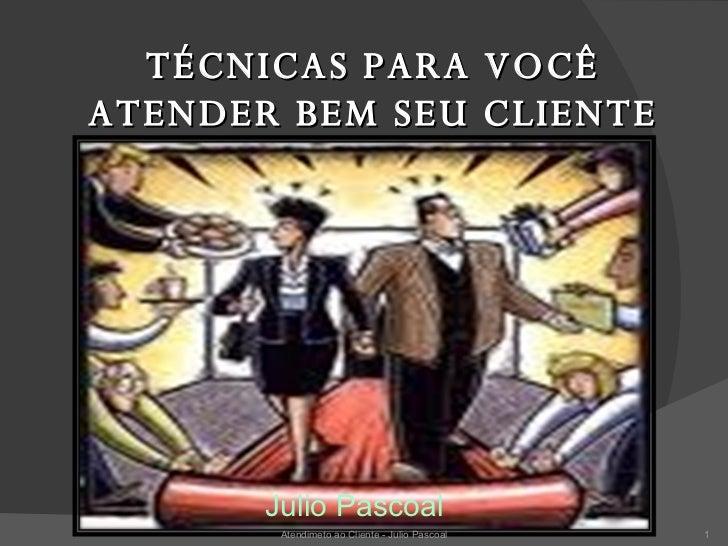 TÉCNICAS PARA VOCÊ ATENDER BEM SEU CLIENTE <ul><li>Julio Pascoal </li></ul>Atendimeto ao Cliente - Julio Pascoal