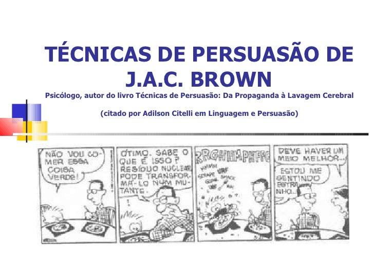 TÉCNICAS DE PERSUASÃO DE J.A.C. BROWN Psicólogo, autor do livro Técnicas de Persuasão:Da Propaganda à Lavagem Cerebral (c...