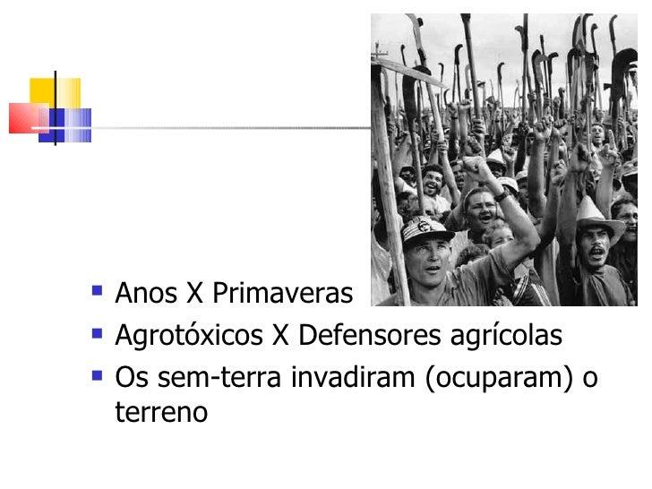 <ul><li>Anos X Primaveras </li></ul><ul><li>Agrotóxicos X Defensores agrícolas </li></ul><ul><li>Os sem-terra invadiram (o...
