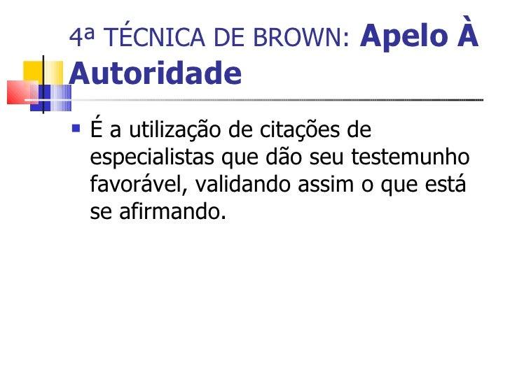 4ª TÉCNICA DE BROWN:   Apelo À Autoridade <ul><li>É a utilização de citações de especialistas que dão seu testemunho favor...