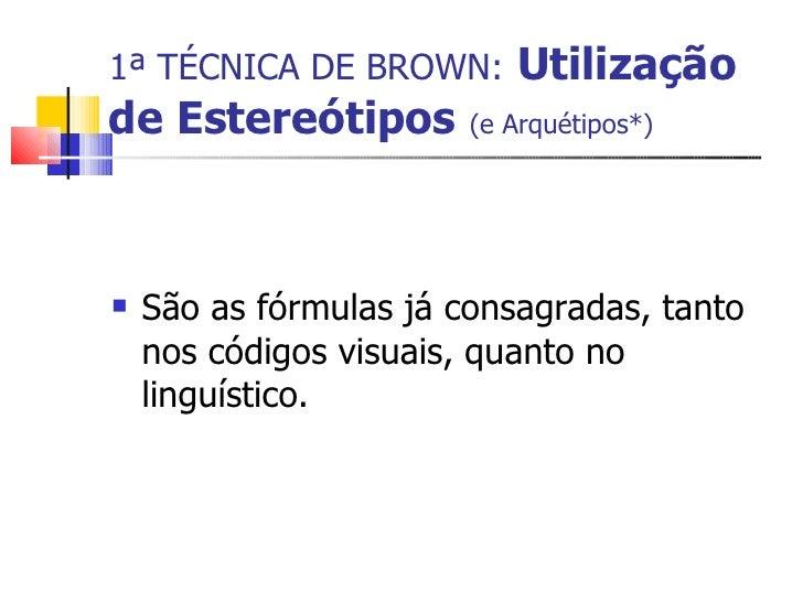 1ª TÉCNICA DE BROWN:   Utilização de Estereótipos   (e Arquétipos*) <ul><li>São as fórmulas já consagradas, tanto nos códi...