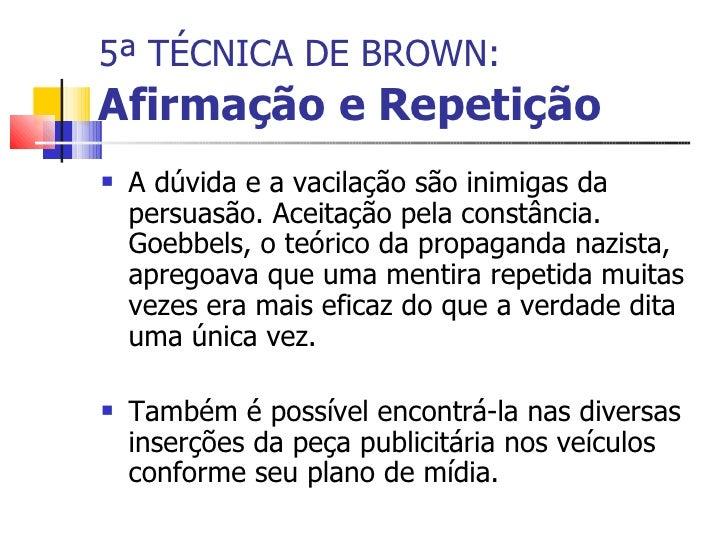 5ª TÉCNICA DE BROWN:   Afirmação e Repetição <ul><li>A dúvida e a vacilação são inimigas da persuasão. Aceitação pela cons...