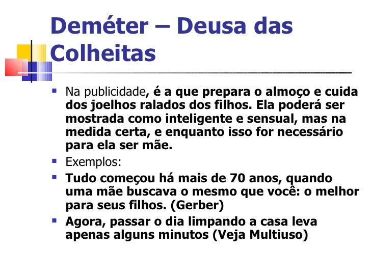 Deméter – Deusa das Colheitas <ul><li>Na publicidade , é a que prepara o almoço e cuida dos joelhos ralados dos filhos. El...