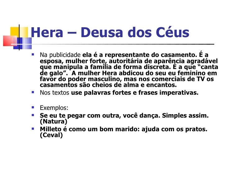 Hera – Deusa dos Céus <ul><li>Na publicidade  ela é a representante do casamento. É a esposa, mulher forte, autoritária de...