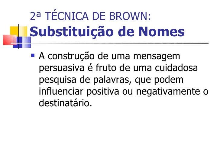 2ª TÉCNICA DE BROWN:   Substituição de Nomes <ul><li>A construção de uma mensagem persuasiva é fruto de uma cuidadosa pesq...