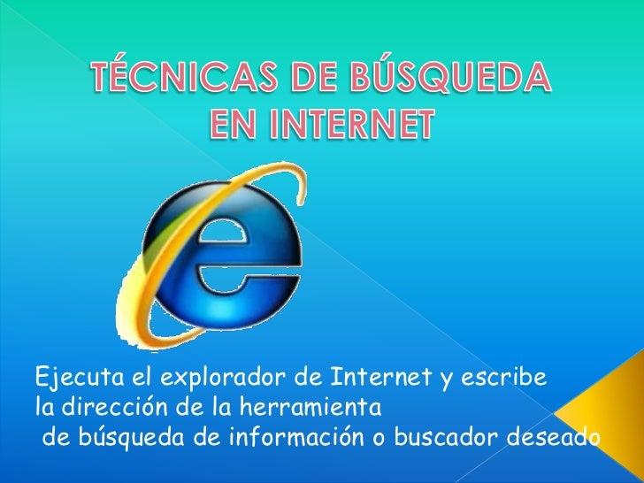 TÉCNICAS DE BÚSQUEDA<br />EN INTERNET<br />Ejecuta el explorador de Internet y escribe <br />la dirección de la herramient...