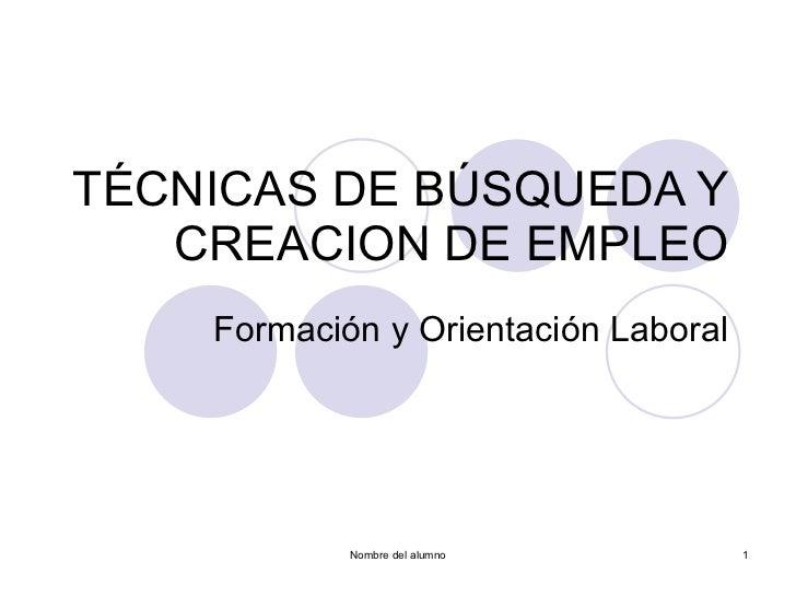 TÉCNICAS DE BÚSQUEDA Y CREACION DE EMPLEO Formación y Orientación Laboral Nombre del alumno