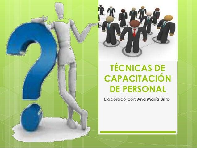 TÉCNICAS DE CAPACITACIÓN DE PERSONAL Elaborado por: Ana María Brito