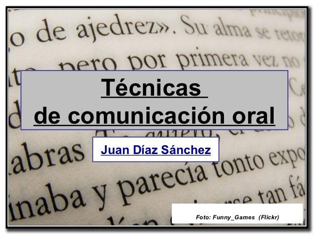 Técnicasde comunicación oral     Juan Díaz Sánchez                   Foto: Funny_Games (Flickr)