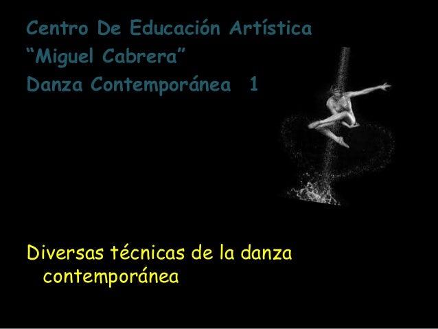 """Centro De Educación Artística """"Miguel Cabrera"""" Danza Contemporánea 1 Diversas técnicas de la danza contemporánea"""