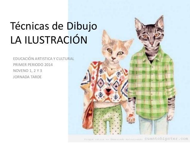 Técnicas de Dibujo LA ILUSTRACIÓN EDUCACIÓN ARTISTICA Y CULTURAL PRIMER PERIODO 2014 NOVENO 1, 2 Y 3 JORNADA TARDE