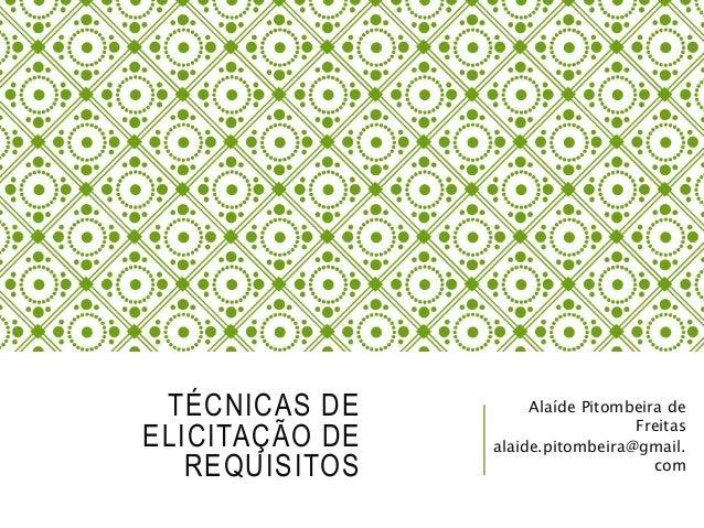 TÉCNICAS DE  ELICITAÇÃO DE  REQUISITOS  Alaíde Pitombeira de  Freitas  alaide.pitombeira@gmail.  com