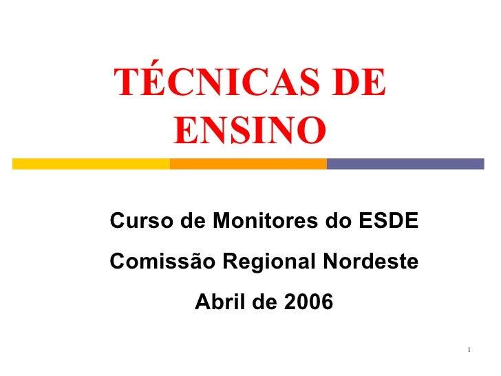 TÉCNICAS DE ENSINO Curso de Monitores do ESDE Comissão Regional Nordeste Abril de 2006