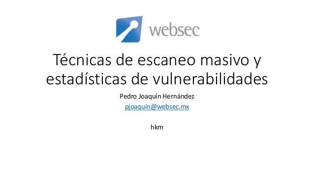 Técnicas de escaneo masivo y estadísticas de vulnerabilidades Pedro Joaquín Hernández pjoaquin@websec.mx hkm