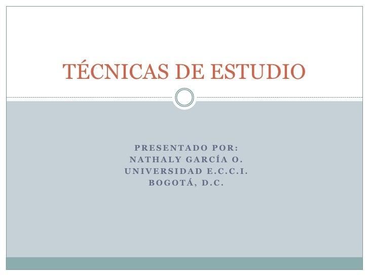 Presentado por: <br />Nathaly García o.<br />Universidad e.c.c.i.<br />Bogotá, d.c.<br />TÉCNICAS DE ESTUDIO<br />