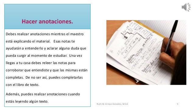 Debes realizar anotaciones mientras el maestro está explicando el material. Esas notas te ayudarán a entenderlo y aclarar ...
