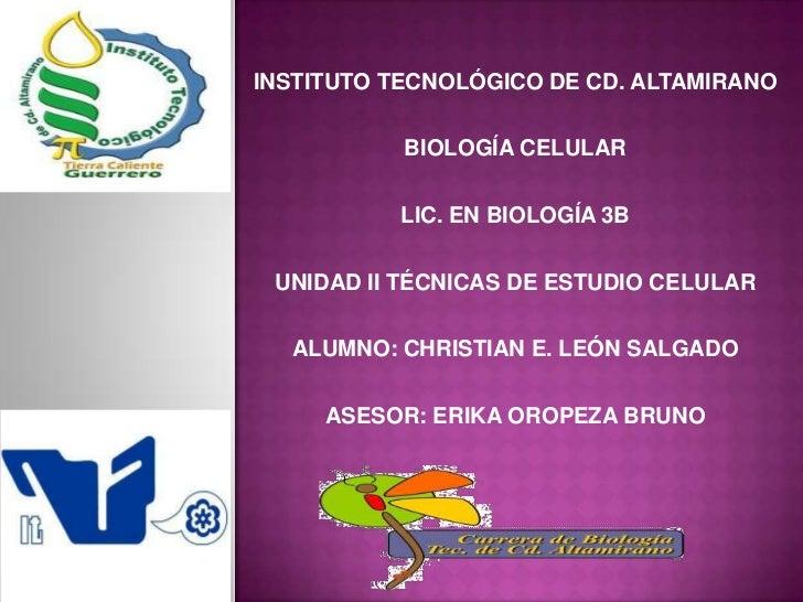 INSTITUTO TECNOLÓGICO DE CD. ALTAMIRANO           BIOLOGÍA CELULAR          LIC. EN BIOLOGÍA 3B UNIDAD II TÉCNICAS DE ESTU...