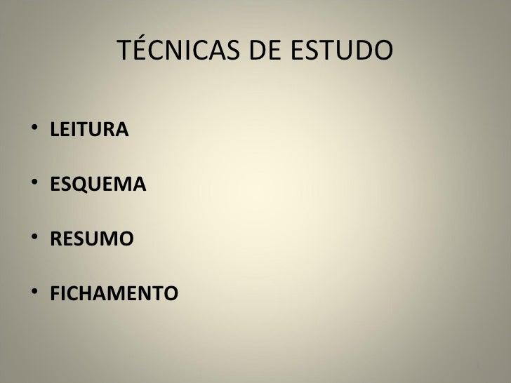 TÉCNICAS DE ESTUDO <ul><li>LEITURA </li></ul><ul><li>ESQUEMA </li></ul><ul><li>RESUMO </li></ul><ul><li>FICHAMENTO </li></ul>