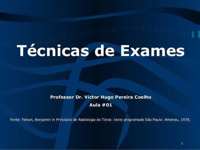 Técnicas de Exames Professor Dr. Victor Hugo Pereira Coelho Aula #01  Fonte:Felson,BenjamininPrincípiosdeRadiologia...
