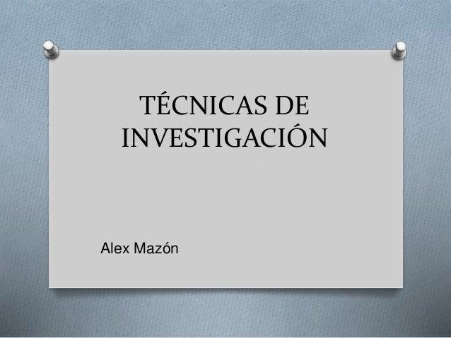 TÉCNICAS DE INVESTIGACIÓN Alex Mazón