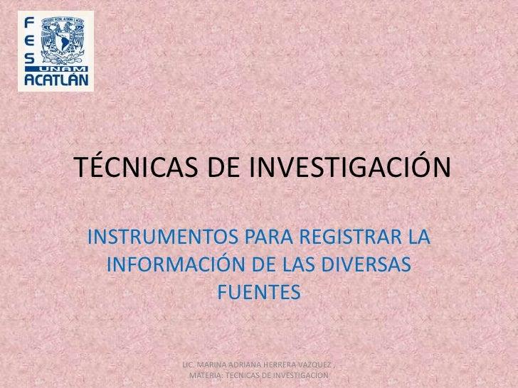 TÉCNICAS DE INVESTIGACIÓN<br />INSTRUMENTOS PARA REGISTRAR LA INFORMACIÓN DE LAS DIVERSAS FUENTES<br />LIC. MARINA ADRIANA...