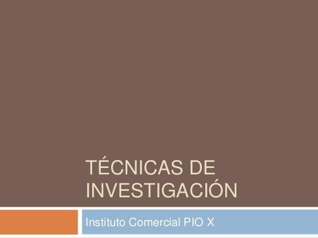 TÉCNICAS DEINVESTIGACIÓNInstituto Comercial PIO X