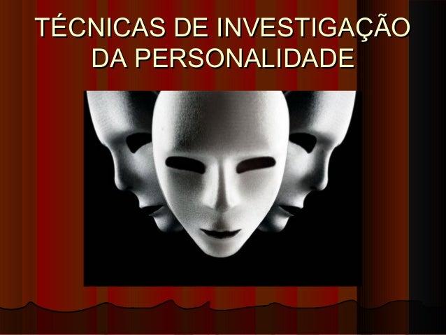 TÉCNICAS DE INVESTIGAÇÃOTÉCNICAS DE INVESTIGAÇÃO DA PERSONALIDADEDA PERSONALIDADE