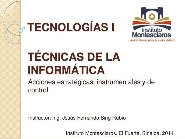 TECNOLOGÍAS I  TÉCNICAS DE LA  INFORMÁTICA  Acciones estratégicas, instrumentales y de  control  Instructor: Ing. Jesús Fe...
