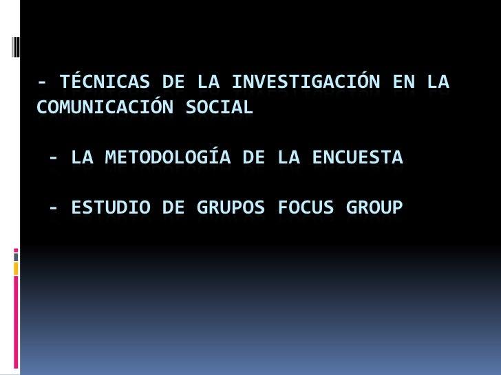 - TÉCNICAS DE LA INVESTIGACIÓN EN LA COMUNICACIÓN SOCIAL  - LA METODOLOGÍA DE LA ENCUESTA  - ESTUDIO DE GRUPOS FOCUS GROUP