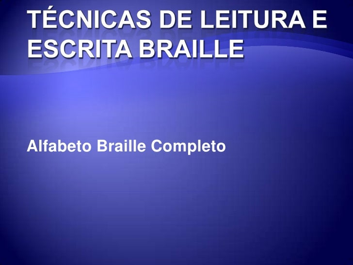 TÉCNICAS DE LEITURA E ESCRITA BRAILLE<br />Alfabeto Braille Completo<br />