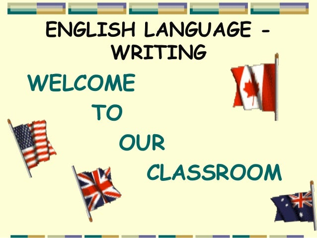 ENGLISH LANGUAGE - WRITING WELCOME TO OUR CLASSROOM