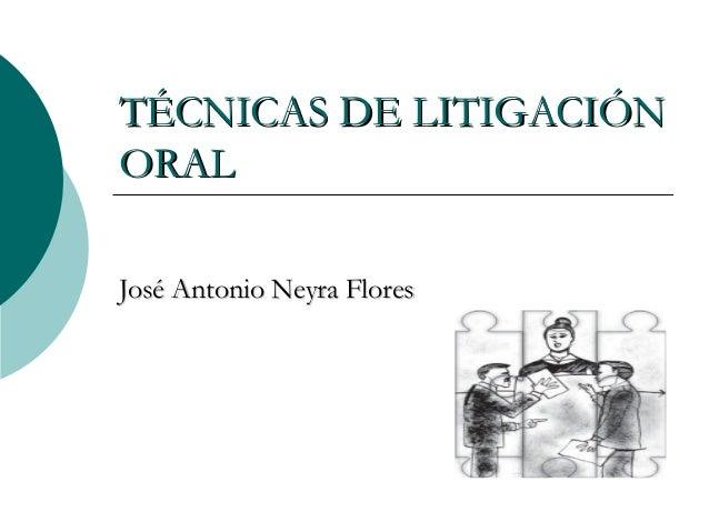 TÉCNICAS DE LITIGACIÓNTÉCNICAS DE LITIGACIÓN ORALORAL José Antonio Neyra FloresJosé Antonio Neyra Flores