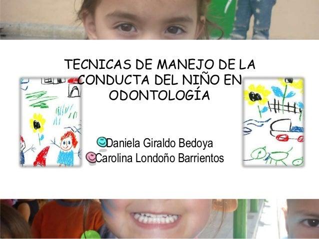 TECNICAS DE MANEJO DE LA CONDUCTA DEL NIÑO EN ODONTOLOGÍA Daniela Giraldo Bedoya Carolina Londoño Barrientos