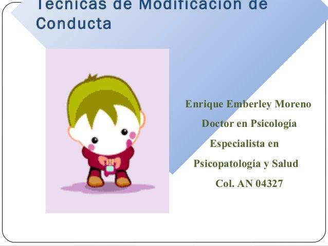 Técnicas de Modificación de Conducta  Enrique Emberley Moreno Doctor en Psicología Especialista en Psicopatología y Salud ...