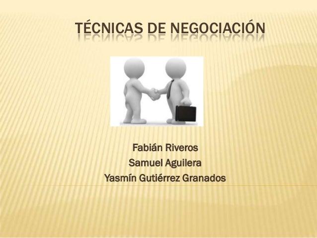TÉCNICAS DE NEGOCIACIÓN Fabián Riveros Samuel Aguilera Yasmín Gutiérrez Granados
