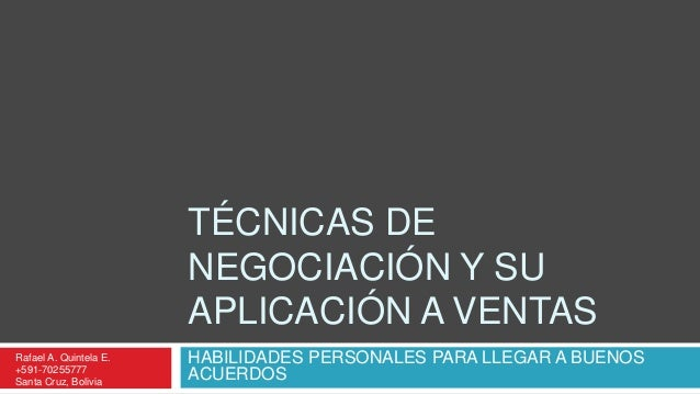 TÉCNICAS DE NEGOCIACIÓN Y SU APLICACIÓN A VENTAS Rafael A. Quintela E. +591-70255777 Santa Cruz, Bolivia  HABILIDADES PERS...