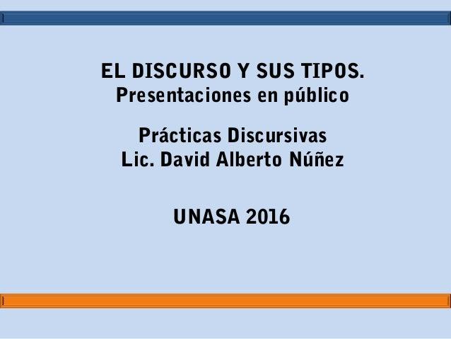 EL DISCURSO Y SUS TIPOS. Presentaciones en público Prácticas Discursivas Lic. David Alberto Núñez UNASA 2016