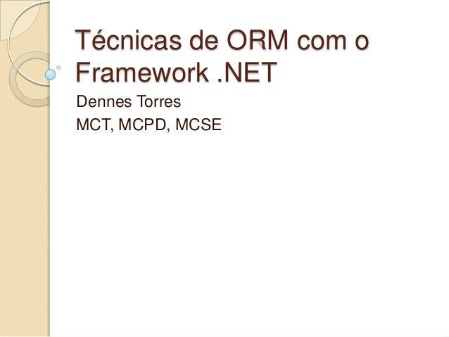 Técnicas de ORM com o Framework .NET Dennes Torres MCT, MCPD, MCSE