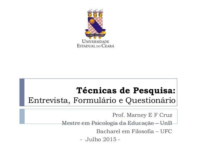 Técnicas de Pesquisa: Entrevista, Formulário e Questionário Prof. Marney E F Cruz Mestre em Psicologia da Educação – UnB B...