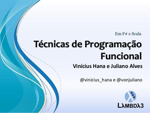 Em F# e ScalaTécnicas de Programação               Funcional        Vinícius Hana e Juliano Alves          @vinicius_hana ...