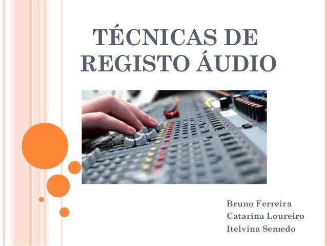 TÉCNICAS DE  REGISTO ÁUDIO  Bruno Ferreira  Catarina Loureiro  Itelvina Semedo