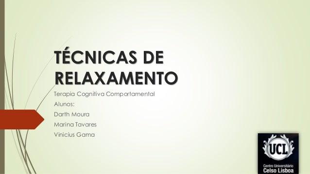 TÉCNICAS DE RELAXAMENTO Terapia Cognitiva Comportamental Alunos: Darth Moura Marina Tavares Vinicius Gama