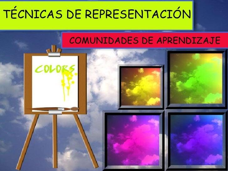 TÉCNICAS DE REPRESENTACIÓN         COMUNIDADES DE APRENDIZAJE