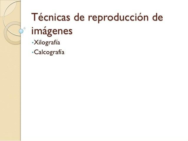 Técnicas de reproducción deimágenes•Xilografía•Calcografía