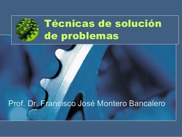 Técnicas de solución de problemas Prof. Dr. Francisco José Montero Bancalero