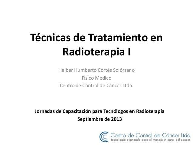 Técnicas de Tratamiento en Radioterapia I Helber Humberto Cortés Solórzano Físico Médico Centro de Control de Cáncer Ltda....