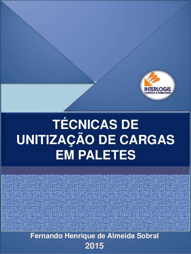 Fernando Henrique de Almeida Sobral TÉCNICAS DE UNITIZAÇÃO DE CARGAS EM PALETES 2015