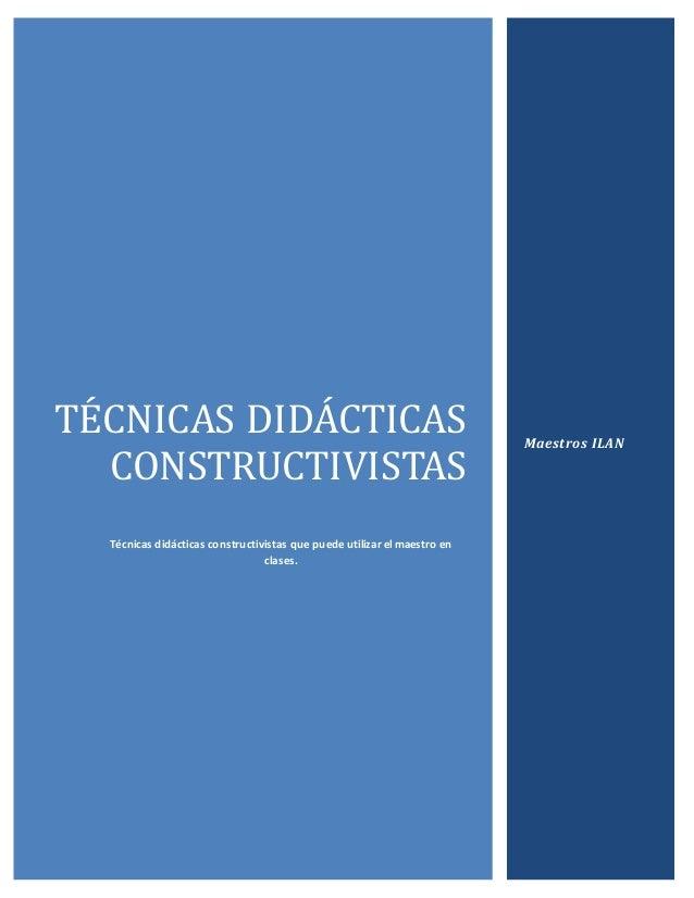 TÉCNICAS DIDACTICAS CONSTRUCTIVISTAS Técnicas didácticas constructivistas que puede utilizar el maestro en clases. Maestro...