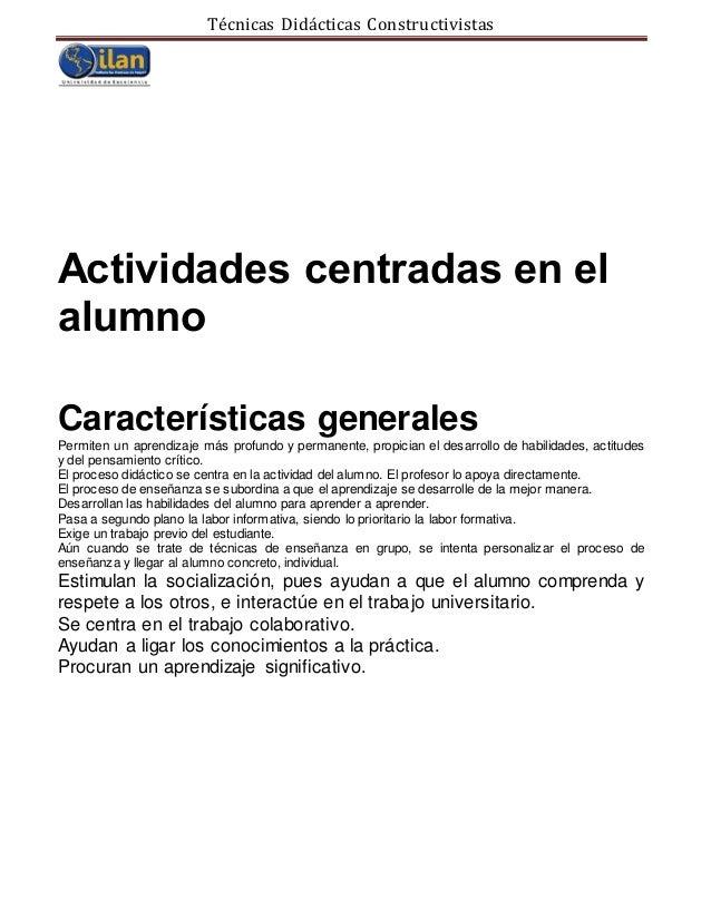 Técnicas Didácticas Constructivistas Actividades centradas en el alumno Características generales Permiten un aprendizaje ...